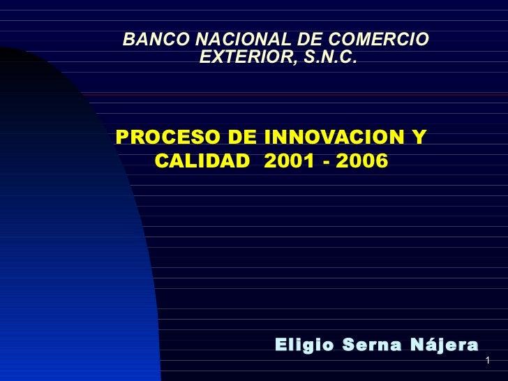 BANCO NACIONAL DE COMERCIO  EXTERIOR, S.N.C. PROCESO DE INNOVACION Y CALIDAD  2001 - 2006 Eligio Serna Nájera