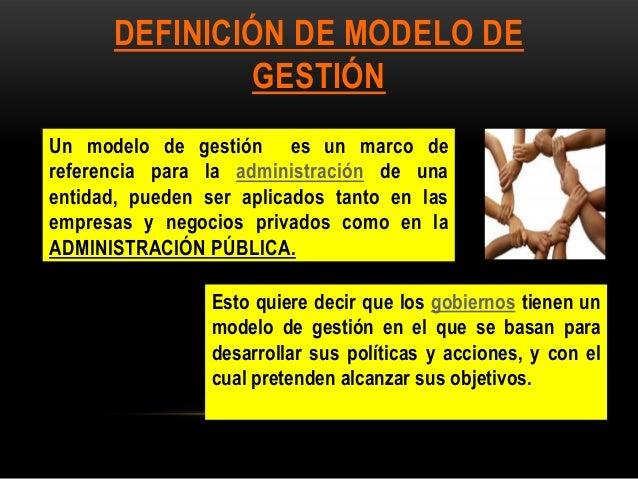 DEFINICIÓN DE MODELO DE GESTIÓN Un modelo de gestión es un marco de referencia para la administración de una entidad, pued...