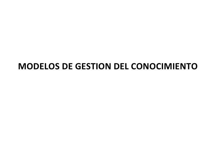 <ul><li>MODELOS DE GESTION DEL CONOCIMIENTO  </li></ul>