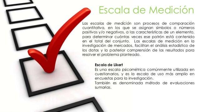Escala de Medición Las escalas de medición son procesos de comparación cuantitativa, en los que se asignan símbolos o núme...