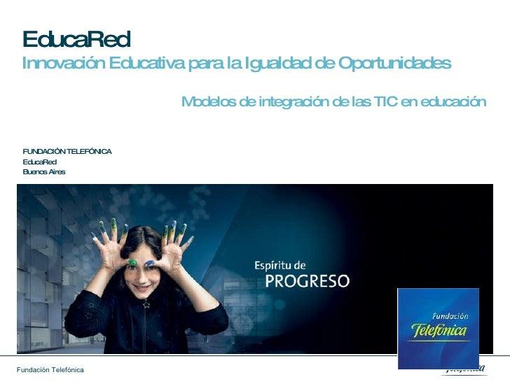 EducaRed   Innovación Educativa para la Igualdad de Oportunidades Modelos de integración de las TIC en educación FUNDACIÓN...