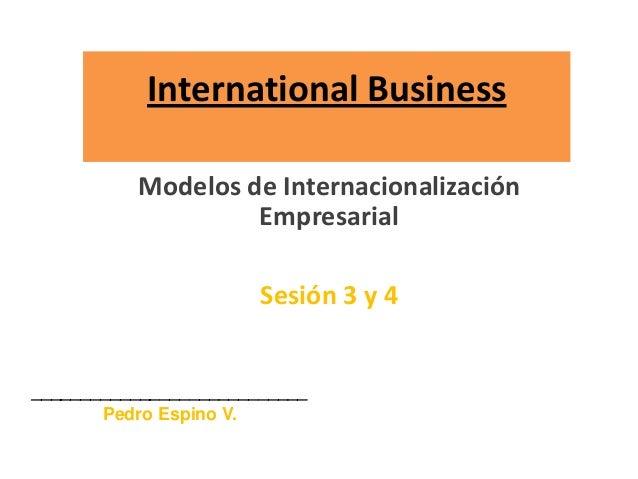 International Business Modelos de Internacionalización Empresarial Sesión 3 y 4 ____________________________ Pedro Espino ...