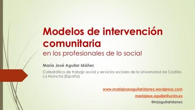 Modelos de intervención  comunitaria  en los profesionales de lo social  María José Aguilar Idáñez  Catedrática de trabajo...