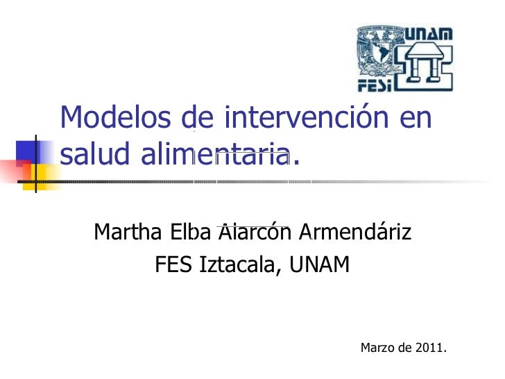 Modelos de intervención en salud alimentaria. Martha Elba Alarcón Armendáriz FES Iztacala, UNAM Marzo de 2011.