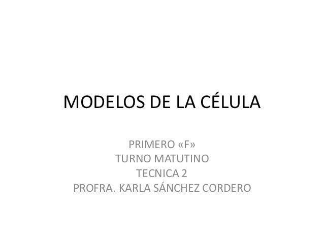 MODELOS DE LA CÉLULA         PRIMERO «F»       TURNO MATUTINO           TECNICA 2PROFRA. KARLA SÁNCHEZ CORDERO