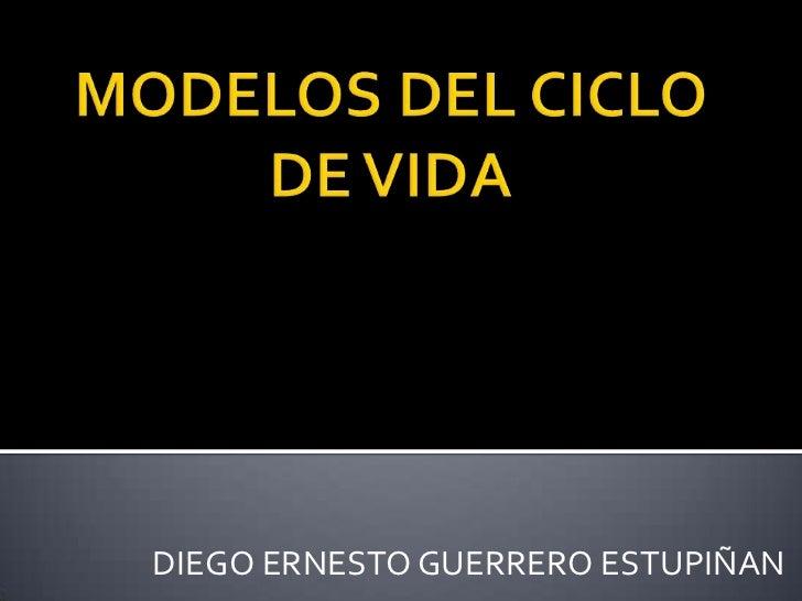 MODELOS DEL CICLO DE VIDA<br />DIEGO ERNESTO GUERRERO ESTUPIÑAN<br />