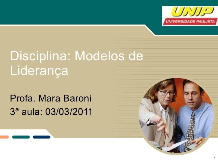 Disciplina: Modelos de Liderança Profa. Mara Baroni 3ª aula: 03/03/2011