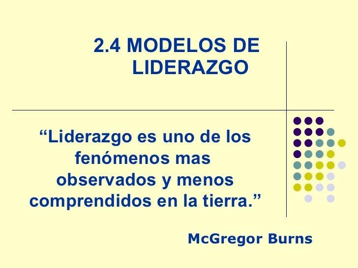 """2.4 MODELOS DE LIDERAZGO  McGregor Burns """" Liderazgo es uno de los fenómenos mas  observados y menos comprendidos en la ti..."""