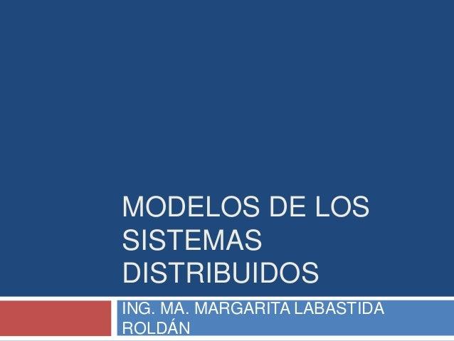 MODELOS DE LOS SISTEMAS DISTRIBUIDOS ING. MA. MARGARITA LABASTIDA ROLDÁN