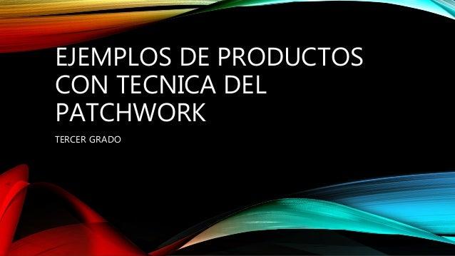 EJEMPLOS DE PRODUCTOS CON TECNICA DEL PATCHWORK TERCER GRADO