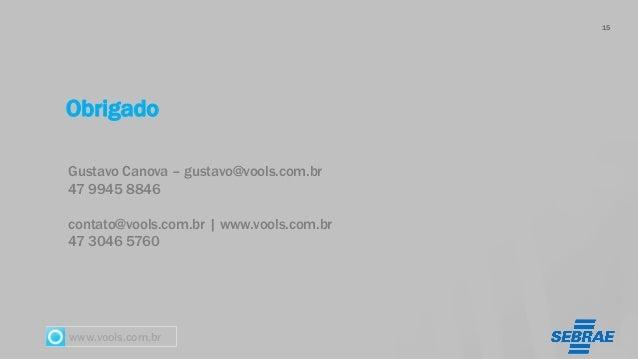 www.vools.com.br Obrigado 15 Gustavo Canova – gustavo@vools.com.br 47 9945 8846 contato@vools.com.br   www.vools.com.br 47...