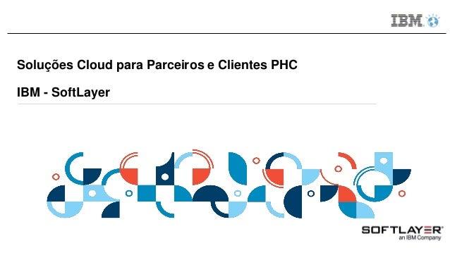 Soluções Cloud para Parceiros e Clientes PHC IBM - SoftLayer