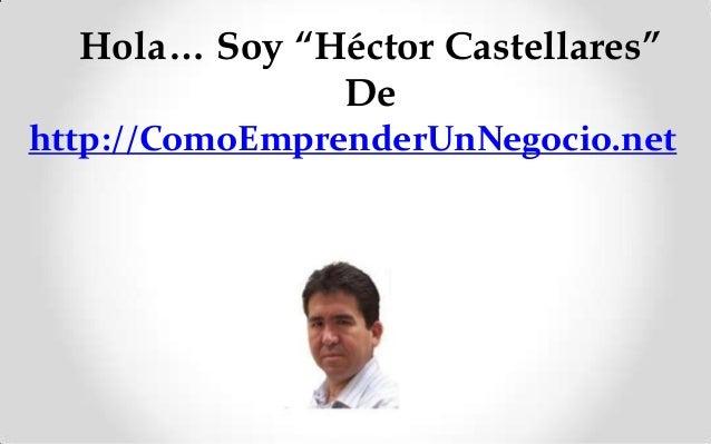 "Hola… Soy ""Héctor Castellares"" De http://ComoEmprenderUnNegocio.net"
