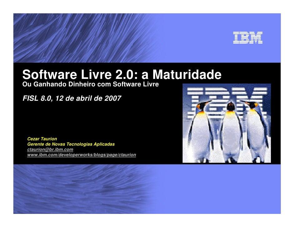 Software Livre 2.0: a Maturidade Ou Ganhando Dinheiro com Software Livre  FISL 8.0, 12 de abril de 2007      Cezar Taurion...