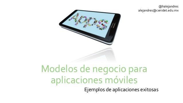 Modelos de negocio para aplicaciones móviles Ejemplos de aplicaciones exitosas @halejandres alejandr...