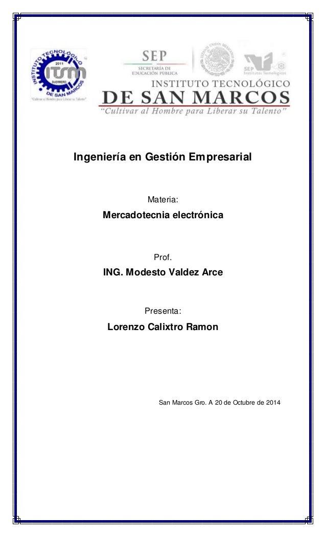 Ingeniería en Gestión Empresarial  Materia:  Mercadotecnia electrónica  Prof.  ING. Modesto Valdez Arce  Presenta:  Lorenz...