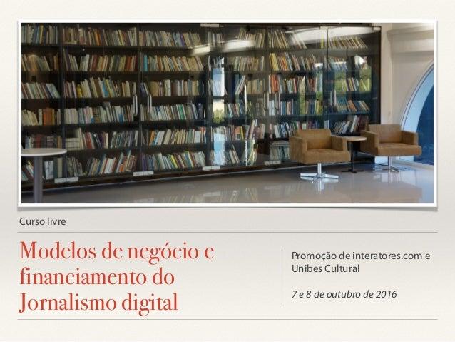 Curso livre Modelos de negócio e financiamento do Jornalismo digital Promoção de interatores.com e Unibes Cultural 7 e 8 d...