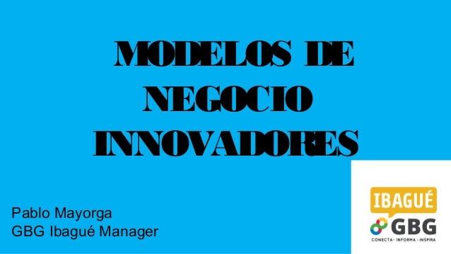 MODELOS DE NEGOCIO INNOVADORES Pablo Mayorga GBG Ibagué Manager
