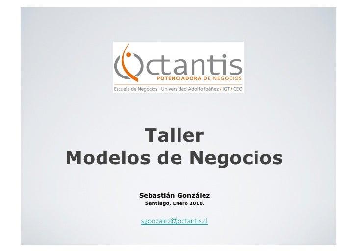 Taller Modelos de Negocios       Sebastián González        Santiago, Enero 2010.         sgonzalez@octantis.cl