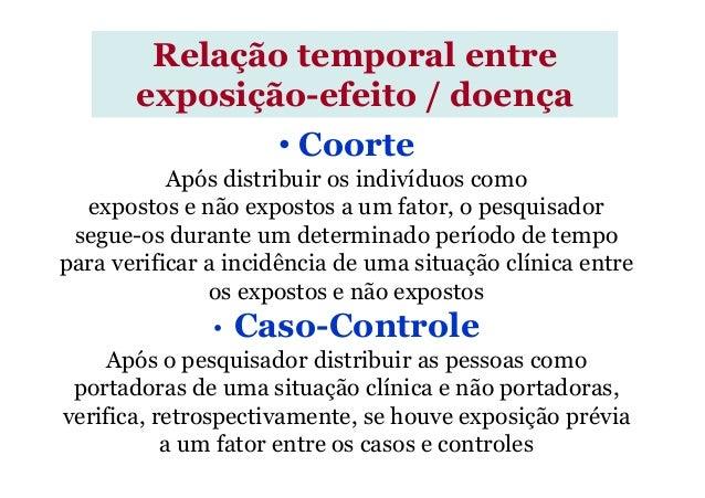 • Coorte Após distribuir os indivíduos como expostos e não expostos a um fator, o pesquisador segue-os durante um determin...