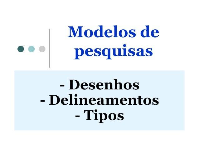 Modelos de pesquisas - Desenhos - Delineamentos - Tipos