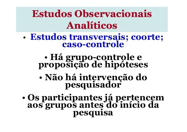• Estudos transversais; coorte; caso-controle • Há grupo-controle e proposição de hipóteses Estudos ObservacionaisEstudos ...