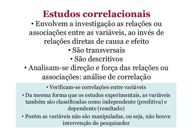 Estudos correlacionais • Envolvem a investigação as relações ou associações entre as variáveis, ao invés de relações diret...