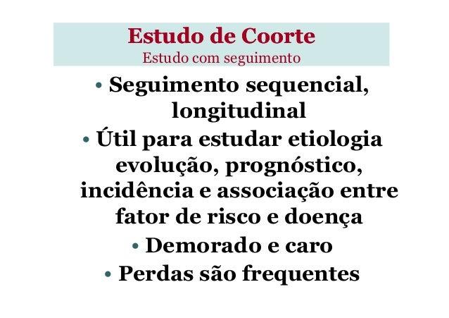 Estudo de CoorteEstudo de Coorte Estudo com seguimento • Seguimento sequencial, longitudinal • Útil para estudar etiologia...