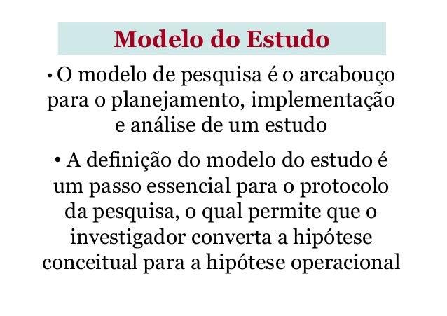 Modelo do Estudo • O modelo de pesquisa é o arcabouço para o planejamento, implementação e análise de um estudo • A defini...