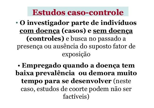 • O investigador parte de indivíduos com doença (casos) e sem doença (controles) e busca no passado a presença ou ausência...