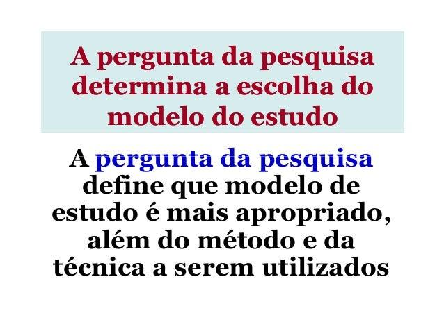 A pergunta da pesquisa A pergunta da pesquisaA pergunta da pesquisa determina a escolha dodetermina a escolha do modelo do...