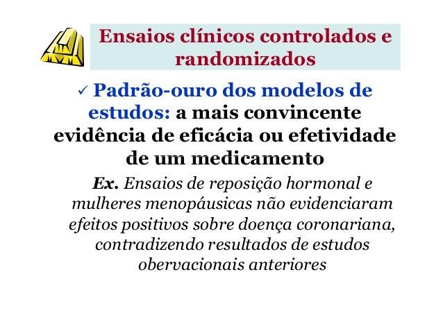 Ensaios clínicos controlados e randomizados Padrão-ouro dos modelos de estudos: a mais convincente evidência de eficácia o...