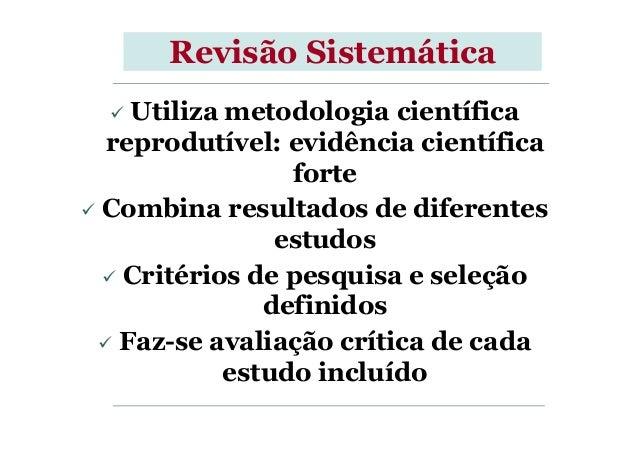 Revisão Sistemática Utiliza metodologia científica reprodutível: evidência científica forte Combina resultados de diferent...