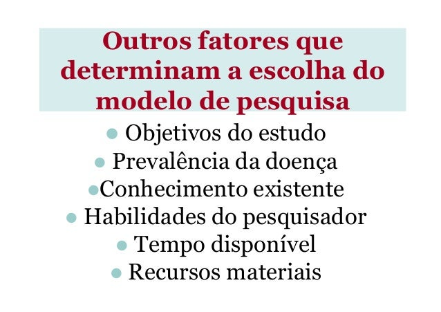 Outros fatores que determinam a escolha do modelo de pesquisa Objetivos do estudo Prevalência da doençaPrevalência da doen...