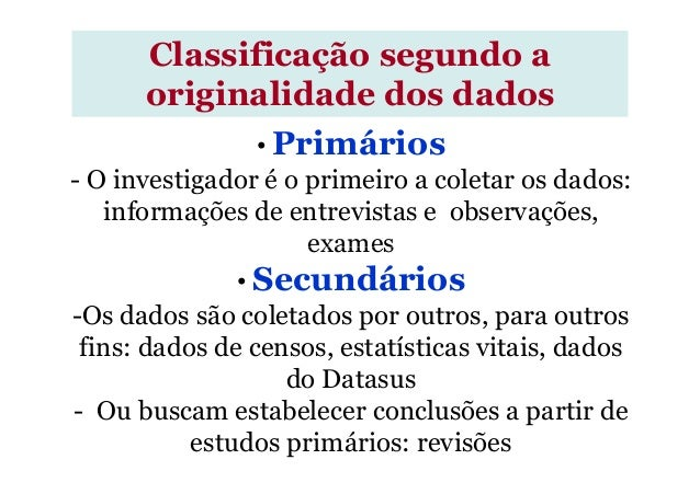 Classificação segundo a originalidade dos dados • Primários - O investigador é o primeiro a coletar os dados: informações ...