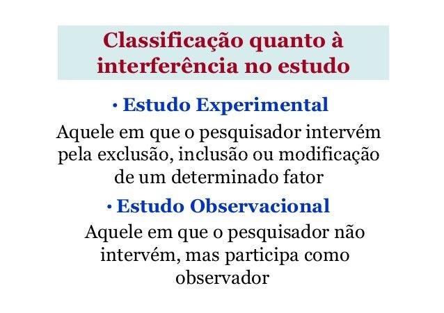 Aquele em que o pesquisador intervém pela exclusão, inclusão ou modificação Classificação quanto à interferência no estudo...