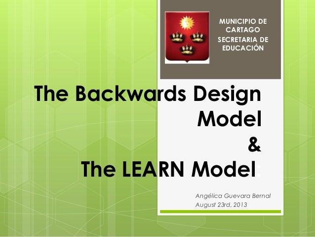 The Backwards Design Model & The LEARN Model: Angélica Guevara Bernal August 23rd, 2013 MUNICIPIO DE CARTAGO SECRETARIA DE...