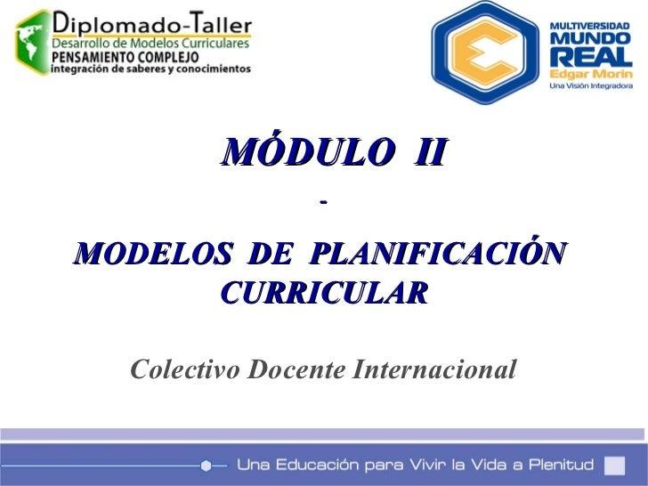 MÓDULO  II - MODELOS  DE  PLANIFICACIÓN  CURRICULAR Colectivo Docente Internacional