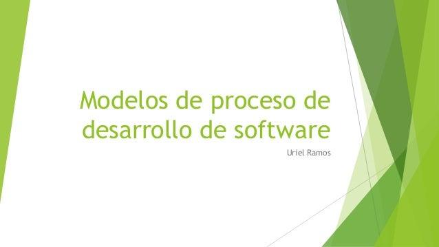 Modelos de proceso de desarrollo de software Uriel Ramos