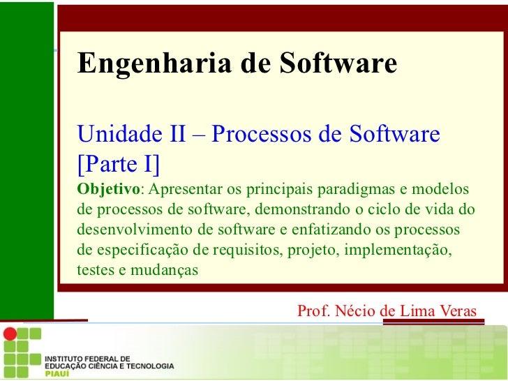 Engenharia de Software Unidade II – Processos de Software [Parte I] Objetivo : Apresentar os principais paradigmas e model...