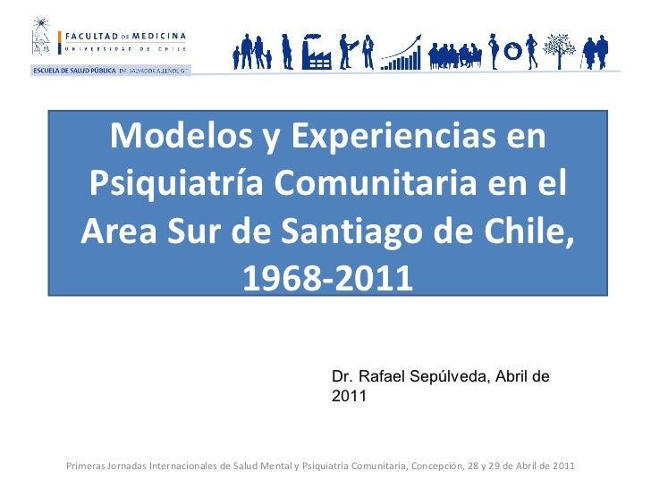 Modelos y Experiencias en Psiquiatría Comunitaria en el Area Sur de Santiago de Chile, 1968-2011 Dr. Rafael Sepúlveda, Abr...