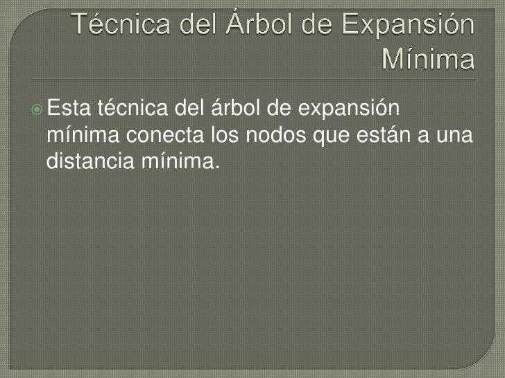 Técnica del Árbol de Expansión Mínima<br />Esta técnica del árbol de expansión mínima conecta los nodos que están a una di...