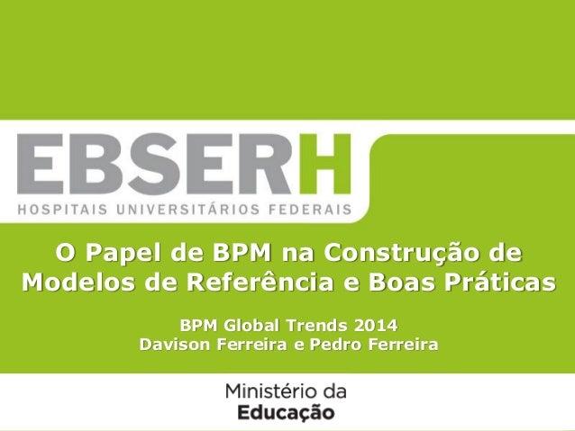 O Papel de BPM na Construção de Modelos de Referência e Boas Práticas BPM Global Trends 2014 Davison Ferreira e Pedro Ferr...