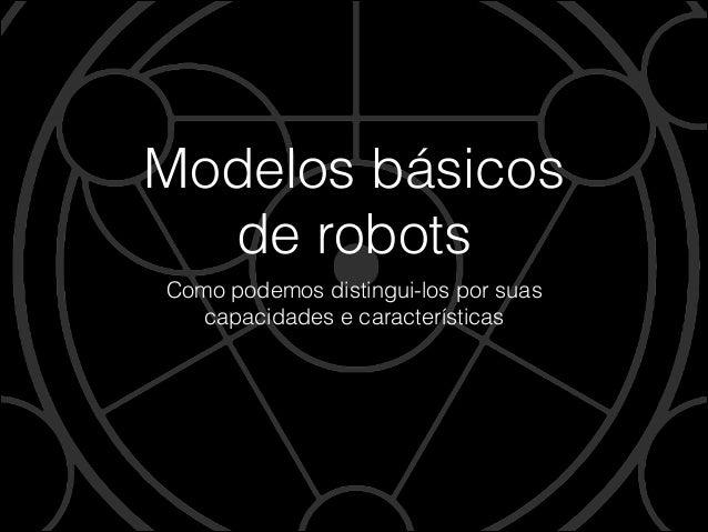 Modelos básicos  de robots Como podemos distingui-los por suas  capacidades e características