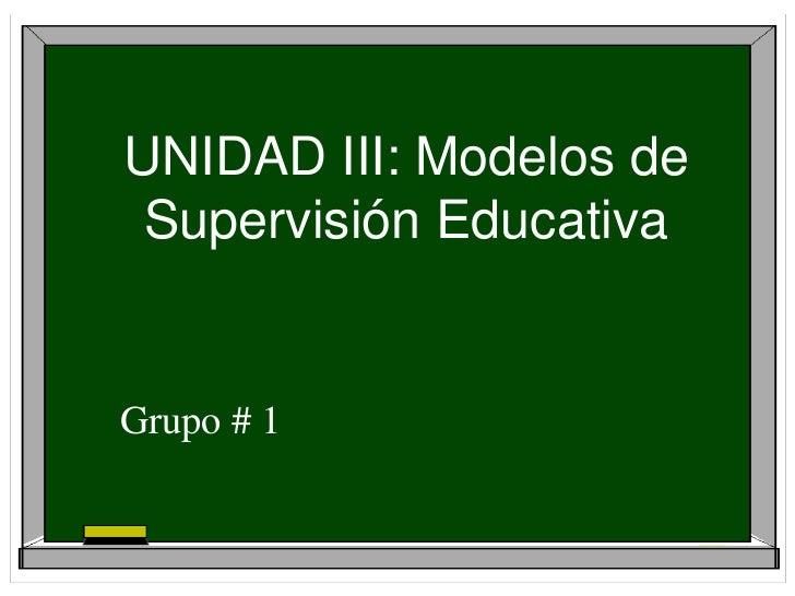 UNIDAD III: Modelos de Supervisión EducativaGrupo # 1