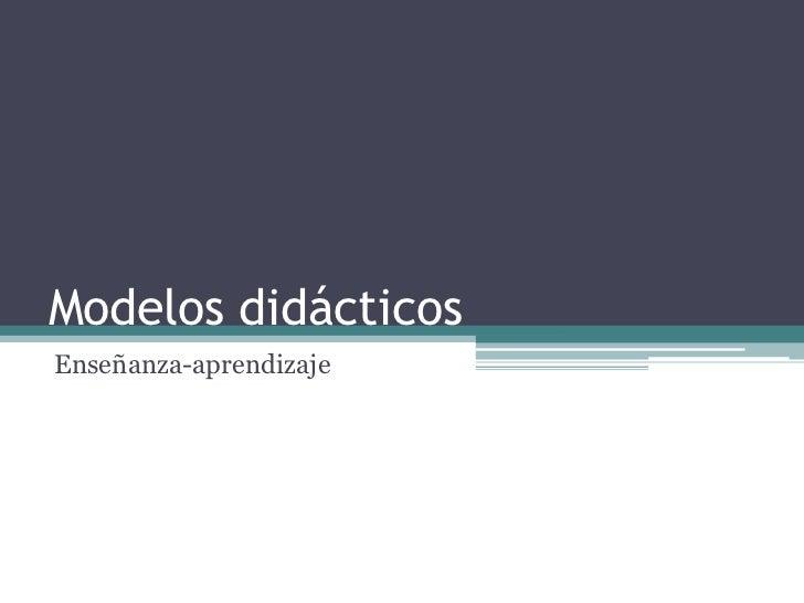 Modelos didácticos<br />Enseñanza-aprendizaje<br />