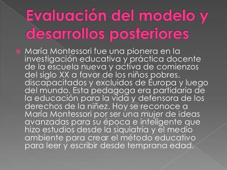    Desde mi punto de vista creo que el método Montessori ha    sido uno de los mejores métodos en el periodo de formación...
