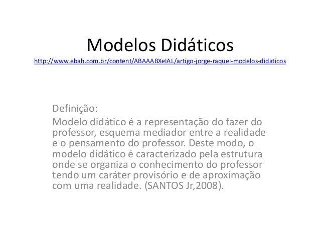 Modelos Didáticos  http://www.ebah.com.br/content/ABAAABXeIAL/artigo-jorge-raquel-modelos-didaticos  Definição:  Modelo di...