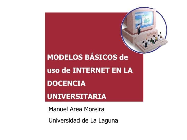MODELOS BÁSICOS de uso de INTERNET EN LA DOCENCIA UNIVERSITARIA Manuel Area Moreira Universidad de La Laguna