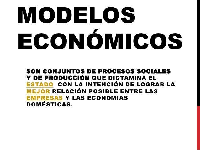 MODELOSECONÓMICOSSON CONJUNTOS DE PROCESOS SOCIALESY DE PRODUCCIÓN QUE DICTAMINA ELESTADO CON LA INTENCIÓN DE LOGRAR LAMEJ...